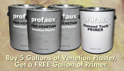Choose 5 or more gallons from our Pro-Venetian Venetian Plasters, and automatically receive a FREE Gallon of ProFaux Diamond Tooth™ Primer